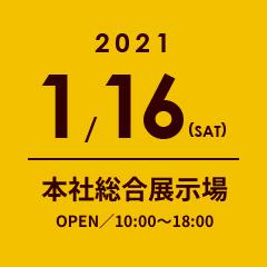2021.1.16 本社総合展示場 OPEN/10:00〜18:00